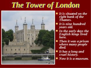 It is situated on the right bank of the Thames. It is nine hundred years old.