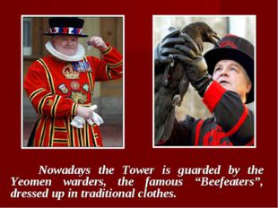 "Nowadays the Tower is guarded by the Yeomen warders, the famous ""Beefeaters"""