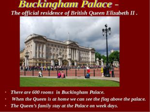There are 600 rooms in Buckingham Palace. When the Queen is at home we can se
