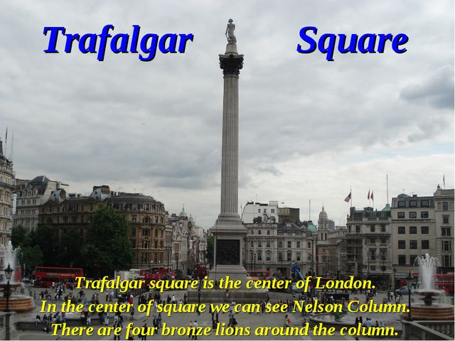 Trafalgar Square Trafalgar square is the center of London. In the center of s...