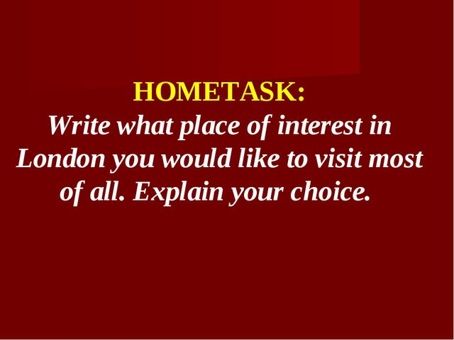 HOMETASK: Write what place of interest in London you would like to visit most...