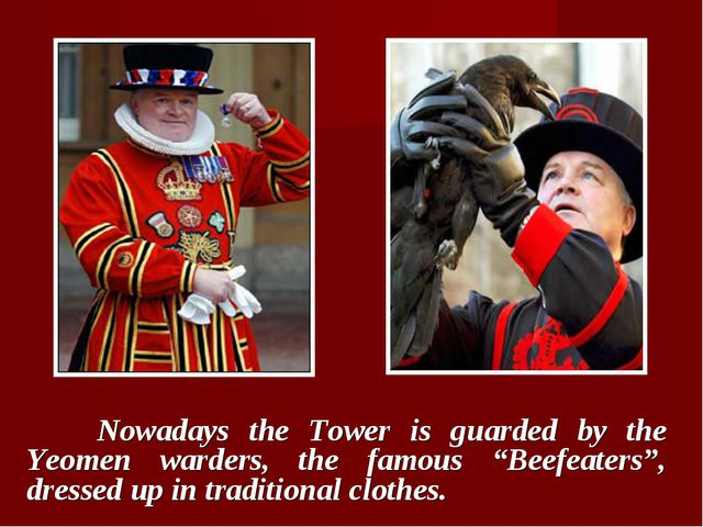 """Nowadays the Tower is guarded by the Yeomen warders, the famous """"Beefeaters""""..."""