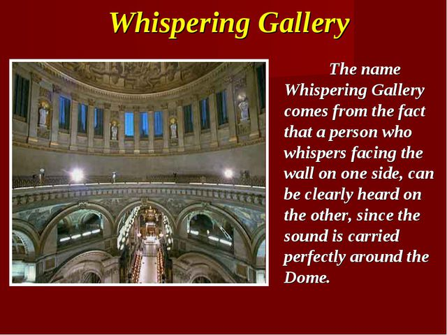 The name Whispering Gallery comes from the fact that a person who whispers f...