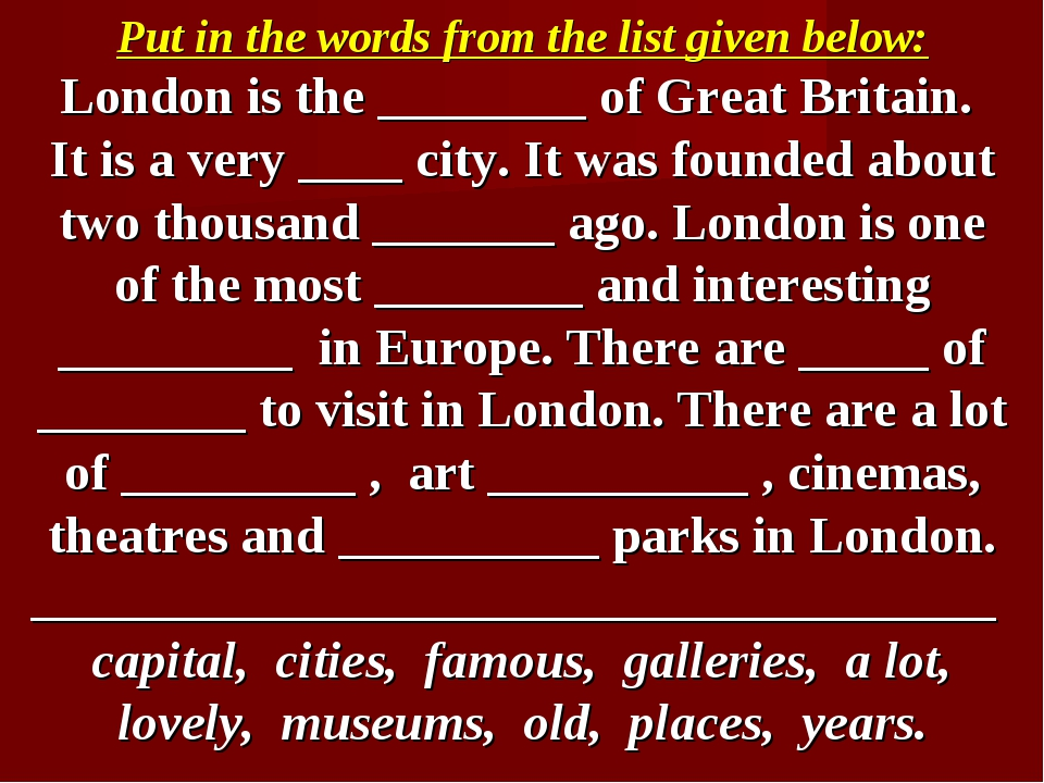 Put in the words from the list given below: London is the ________ of Great B...