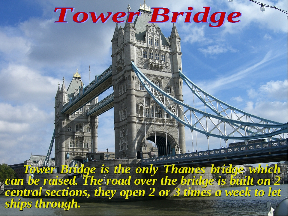 Tower Bridge is the only Thames bridge which can be raised. The road over t...