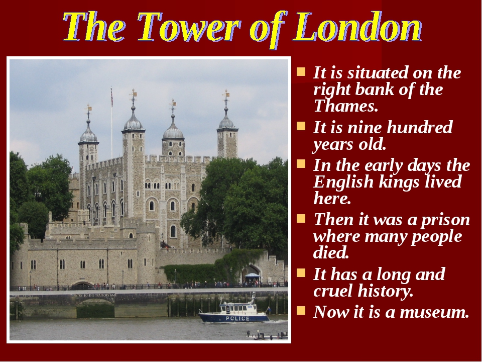 It is situated on the right bank of the Thames. It is nine hundred years old....