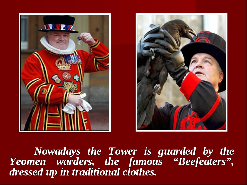 "Nowadays the Tower is guarded by the Yeomen warders, the famous ""Beefeaters""..."