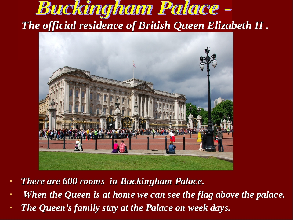 There are 600 rooms in Buckingham Palace. When the Queen is at home we can se...
