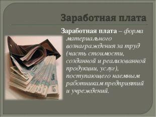 Заработная плата – форма материального вознаграждения за труд (часть стоимост