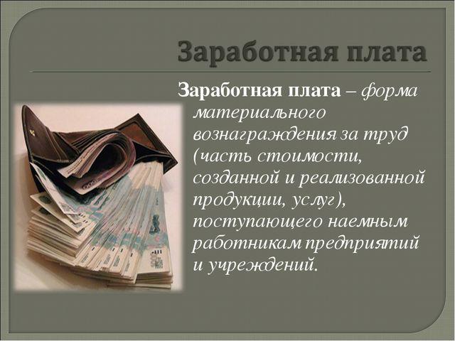 Заработная плата – форма материального вознаграждения за труд (часть стоимост...