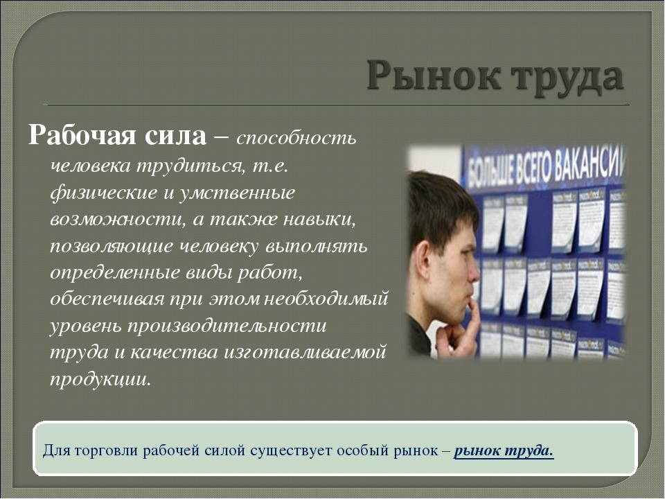 Рабочая сила – способность человека трудиться, т.е. физические и умственные в...