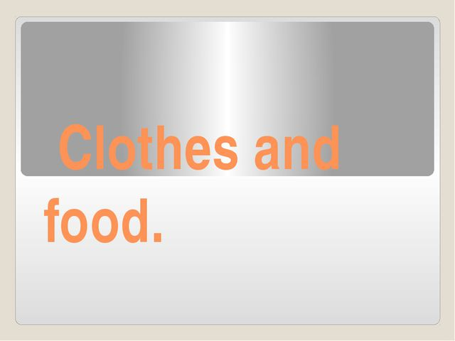 Clothes and food.