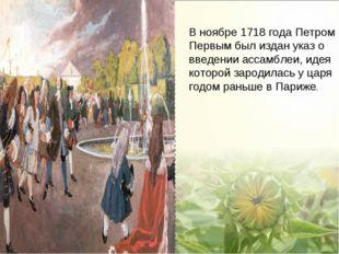 В ноябре 1718 года Петром Первым был издан указ о введении ассамблеи, идея ко