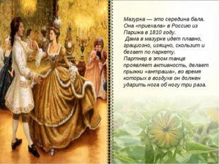 Мазурка — это середина бала. Она «приехала» в Россию из Парижа в 1810 году. Д