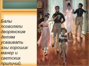 Балы позволяли дворянским детям усваивать азы хороших манер и светских прилич