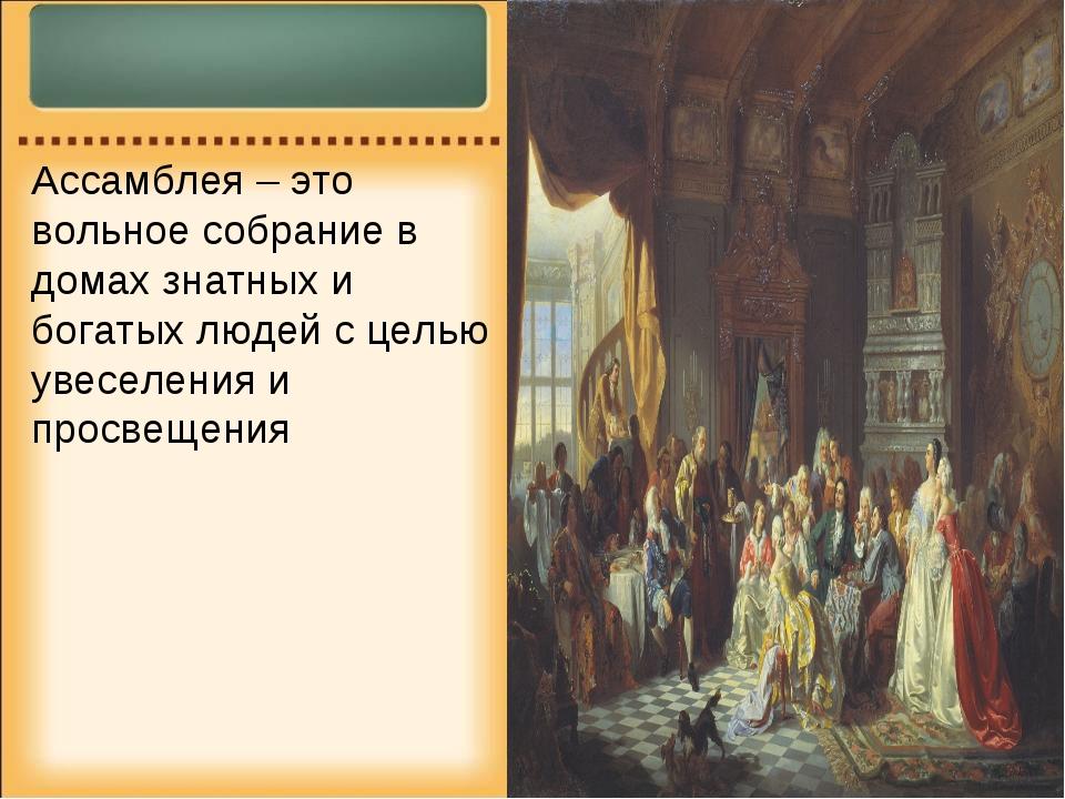 Ассамблея – это вольное собрание в домах знатных и богатых людей с целью увес...