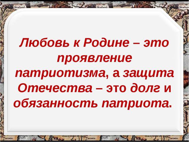 Любовь к Родине – это проявление патриотизма, а защита Отечества – это долг...