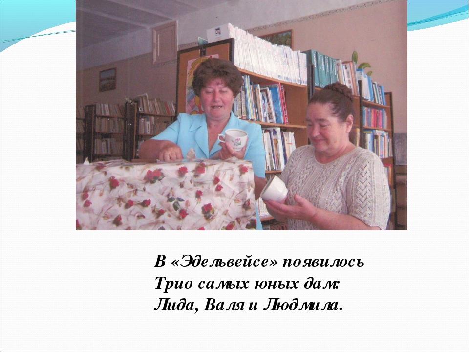 В «Эдельвейсе» появилось Трио самых юных дам: Лида, Валя и Людмила.