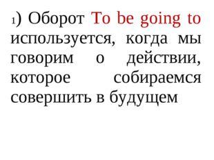 1) Оборот To be going to используется, когда мы говорим о действии, которое с