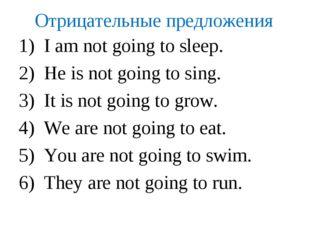 Отрицательные предложения I am not going to sleep. He is not going to sing. I