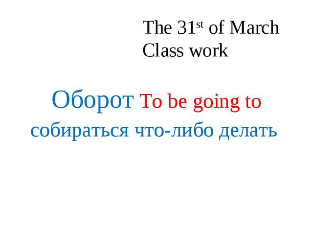 The 31st of March Class work Оборот To be going to собираться что-либо делать