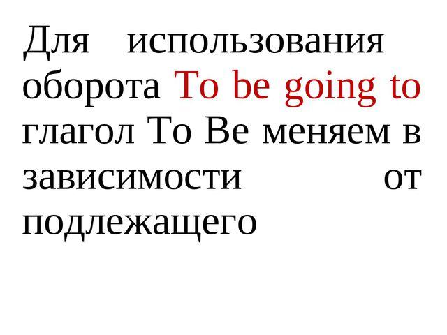 Для использования оборота To be going to глагол To Be меняем в зависимости от...