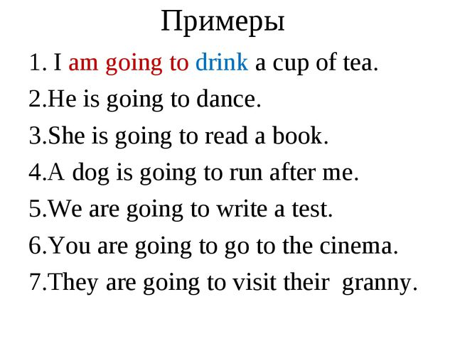 Примеры I am going to drink a cup of tea. He is going to dance. She is going...