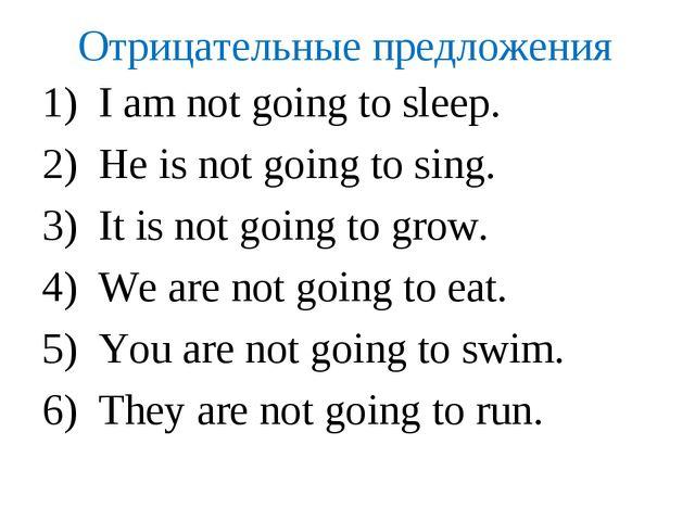 Отрицательные предложения I am not going to sleep. He is not going to sing. I...