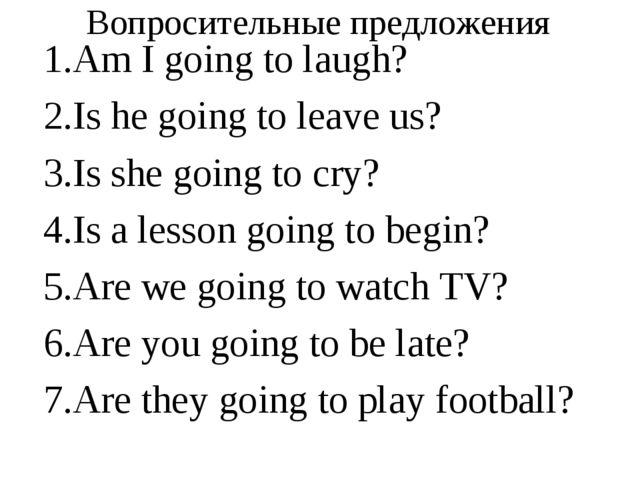 Вопросительные предложения Am I going to laugh? Is he going to leave us? Is s...