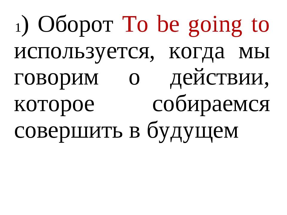 1) Оборот To be going to используется, когда мы говорим о действии, которое с...