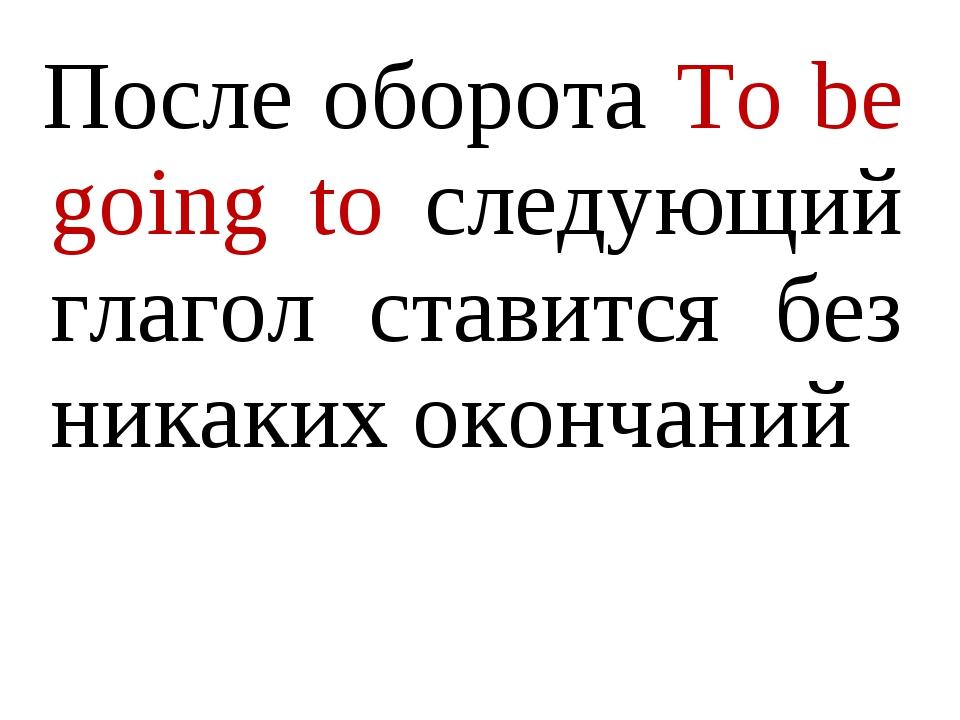 После оборота To be going to следующий глагол ставится без никаких окончаний