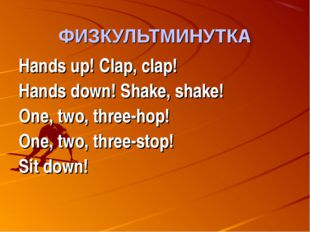 ФИЗКУЛЬТМИНУТКА Hands up! Clap, clap! Hands down! Shake, shake! One, two, thr