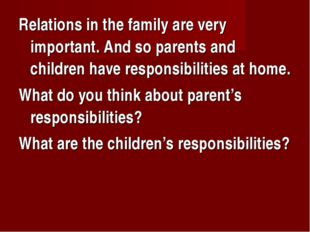 Relations in the family are very important. And so parents and children have