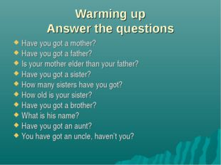 Warming up Answer the questions Have you got a mother? Have you got a father?