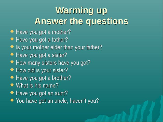 Warming up Answer the questions Have you got a mother? Have you got a father?...