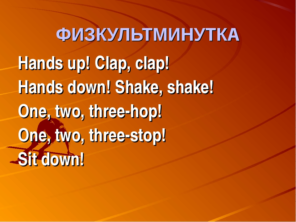 ФИЗКУЛЬТМИНУТКА Hands up! Clap, clap! Hands down! Shake, shake! One, two, thr...