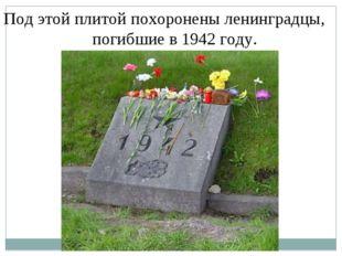 Под этой плитой похоронены ленинградцы, погибшие в 1942 году. Под этой плитой