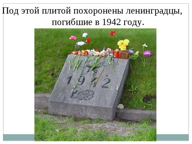 Под этой плитой похоронены ленинградцы, погибшие в 1942 году. Под этой плитой...