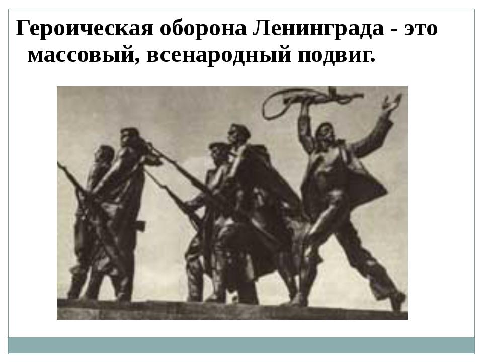 Героическая оборона Ленинграда - это массовый, всенародный подвиг.