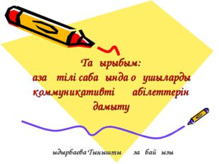 Тақырыбым: Қазақ тілі сабағында оқушылардың коммуникативті қабілеттерін дамыт