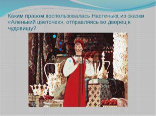Каким правом воспользовалась Настенька из сказки «Аленький цветочек», отправл