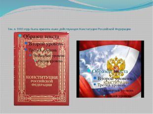 Так, в 1993 году была принята ныне действующая Конституция Российской Федера