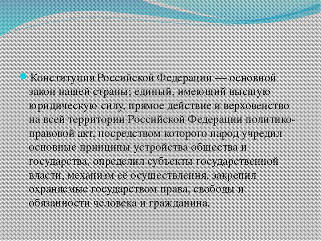 Конституция Российской Федерации — основной закон нашей страны; единый, имею...