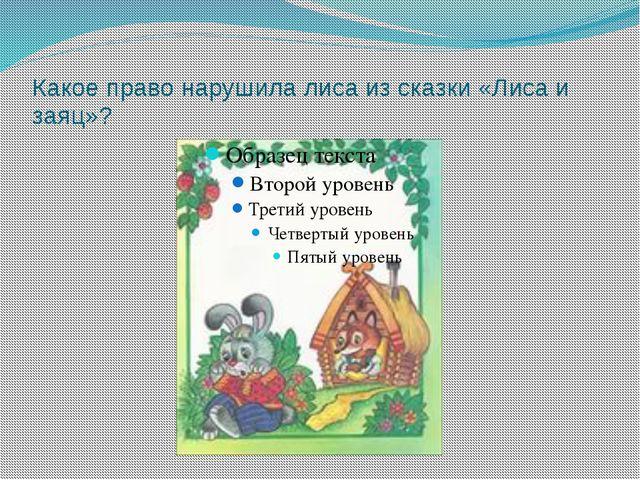 Какое право нарушила лиса из сказки «Лиса и заяц»?