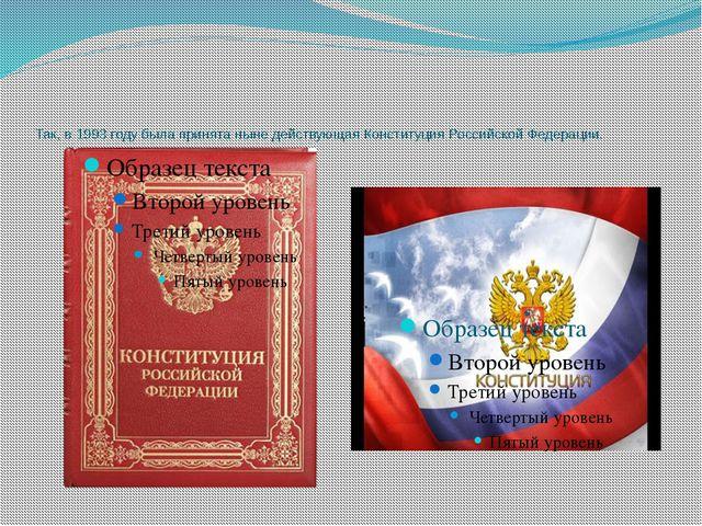 Так, в 1993 году была принята ныне действующая Конституция Российской Федера...
