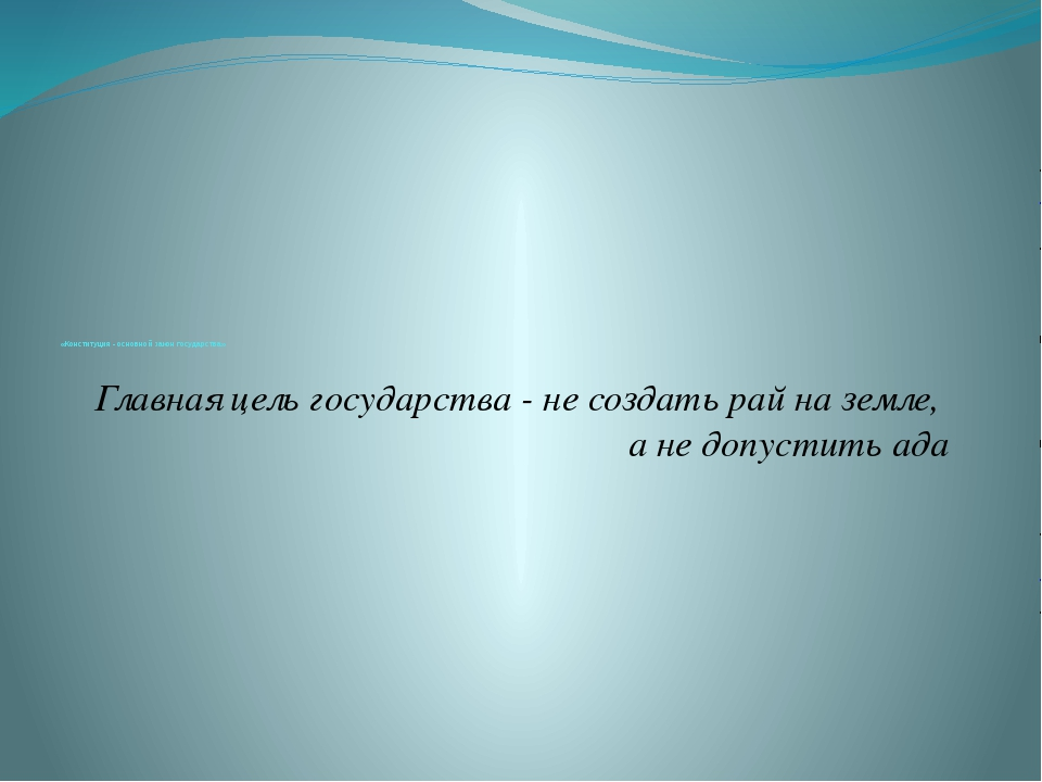 «Конституция - основной закон государства» Главная цель государства - не соз...