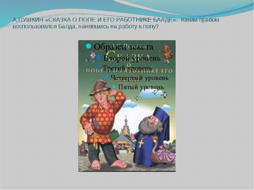А.ПУШКИН «СКАЗКА О ПОПЕ И ЕГО РАБОТНИКЕ БАЛДЕ». Каким правом воспользовался...