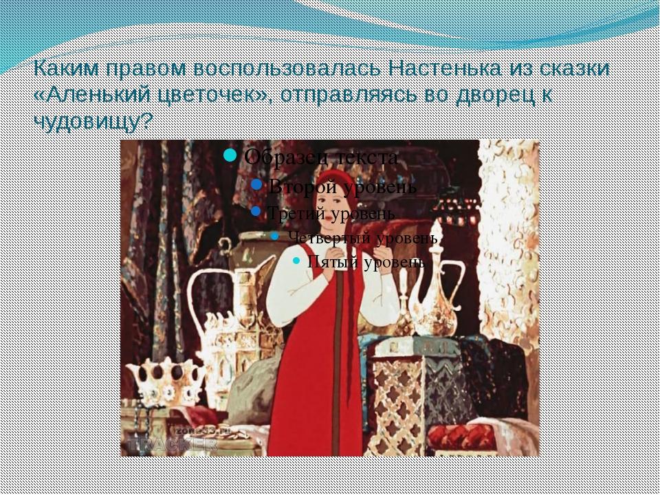 Каким правом воспользовалась Настенька из сказки «Аленький цветочек», отправл...