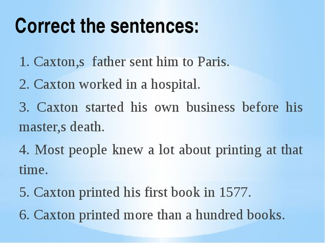 Correct the sentences: 1. Caxton,s father sent him to Paris. 2. Caxton worked...