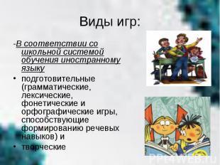 Виды игр:-В соответствии со школьной системой обучения иностранному языку подгот